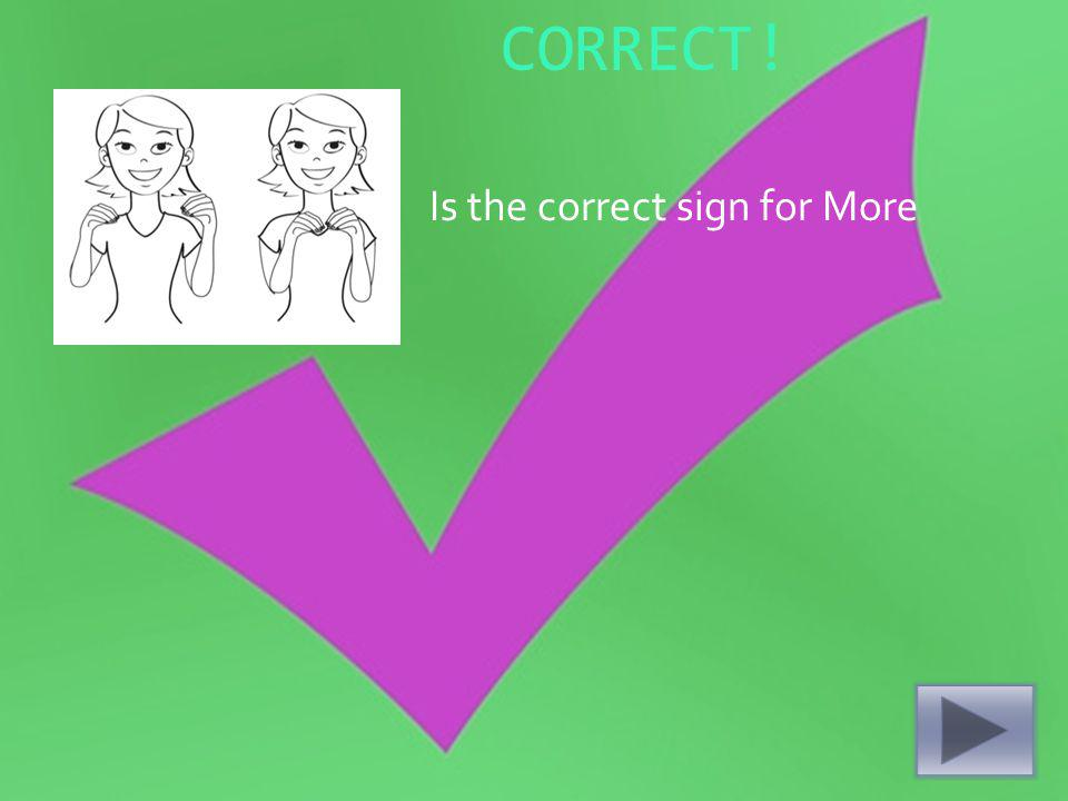 CORRECT! Is the correct sign for More
