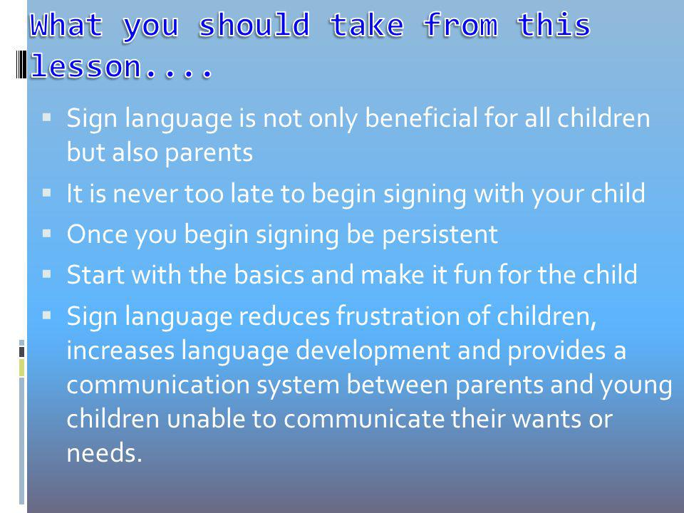 Sign language is not only beneficial for all children but also parents It is never too late to begin signing with your child Once you begin signing be persistent Start with the basics and make it fun for the child Sign language reduces frustration of children, increases language development and provides a communication system between parents and young children unable to communicate their wants or needs.