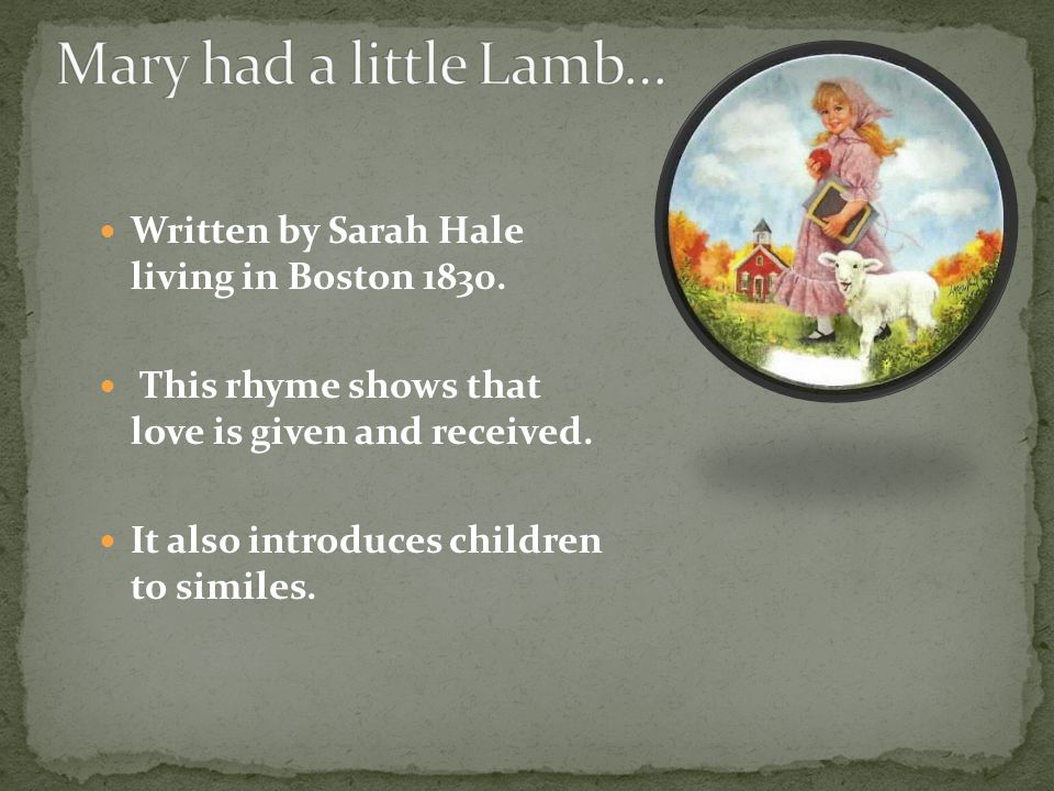 Mary had a little lamb its fleece was white as snow; And everywhere that Mary went, the lamb was sure to go.