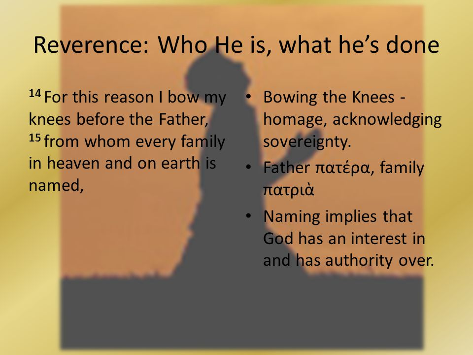14 For this reason I bow my knees before the Father, 15 from whom every family in heaven and on earth is named, Reverence: Who He is, what hes done Bowing the Knees - homage, acknowledging sovereignty.