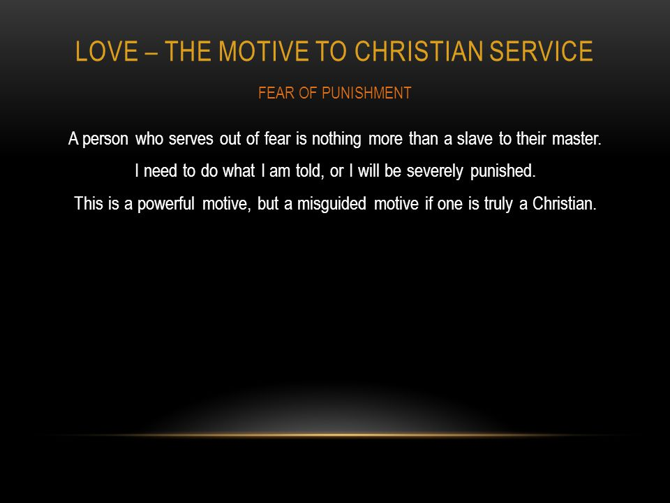 LOVE – THE MOTIVE TO CHRISTIAN SERVICE A person who serves out of fear is nothing more than a slave to their master.