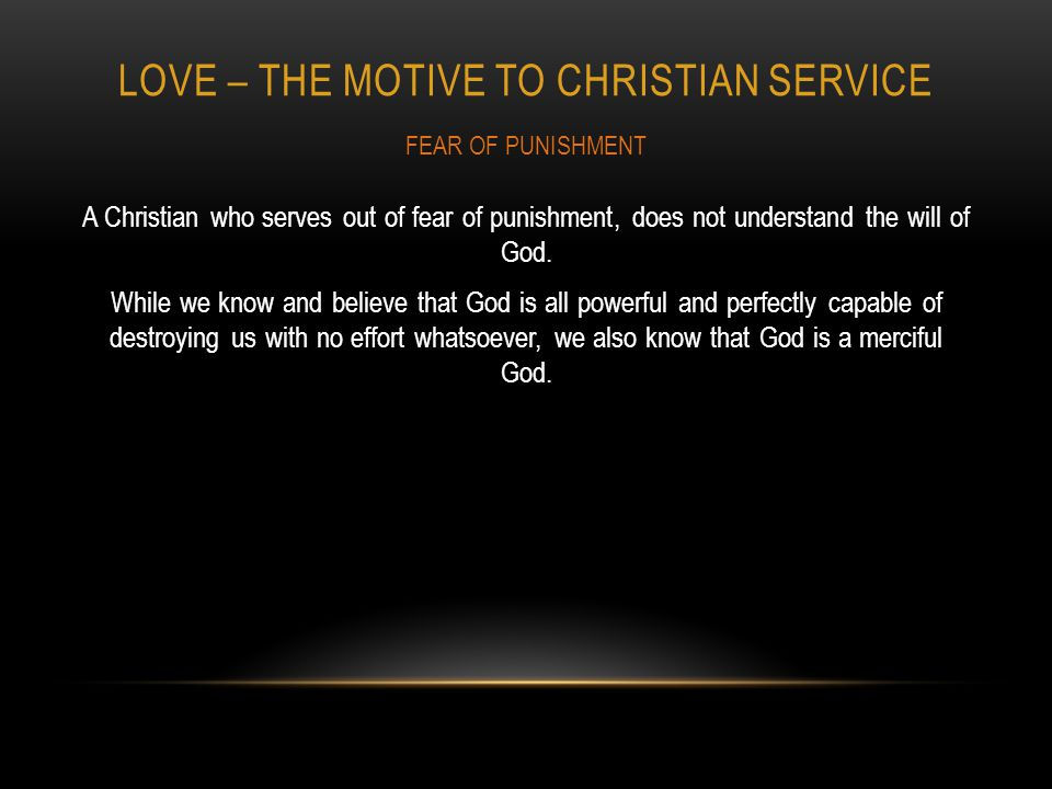 LOVE – THE MOTIVE TO CHRISTIAN SERVICE A Christian who serves out of fear of punishment, does not understand the will of God.