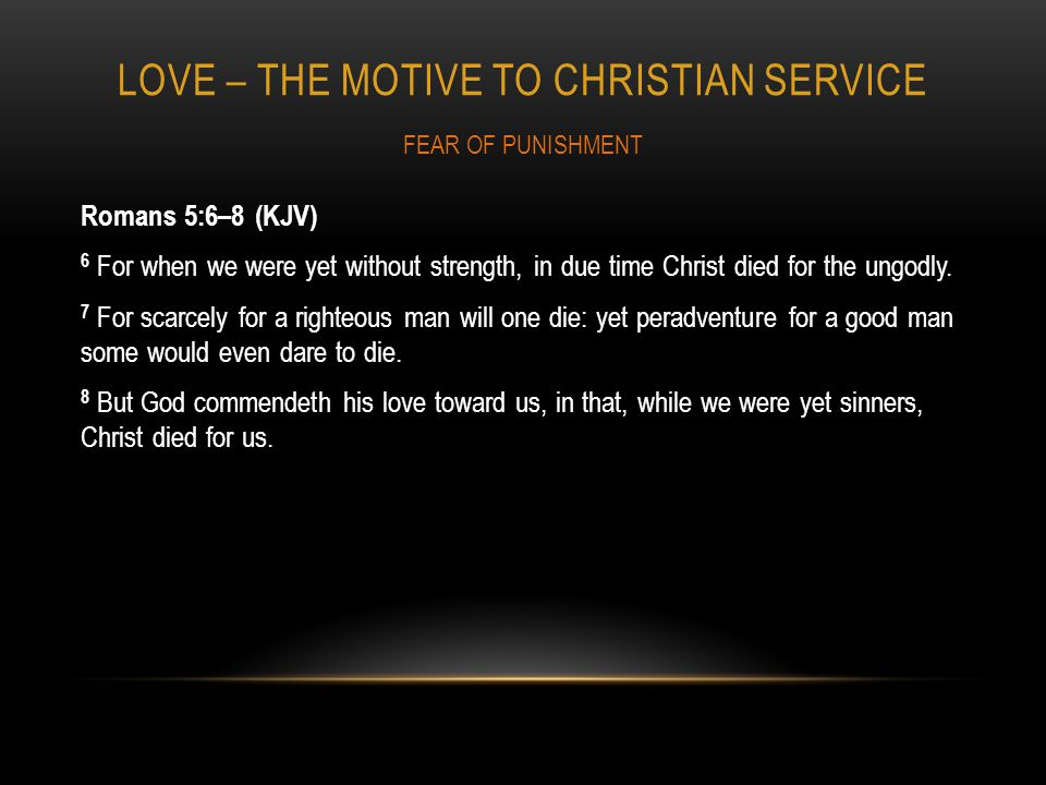 LOVE – THE MOTIVE TO CHRISTIAN SERVICE Romans 5:6–8 (KJV) 6 For when we were yet without strength, in due time Christ died for the ungodly.