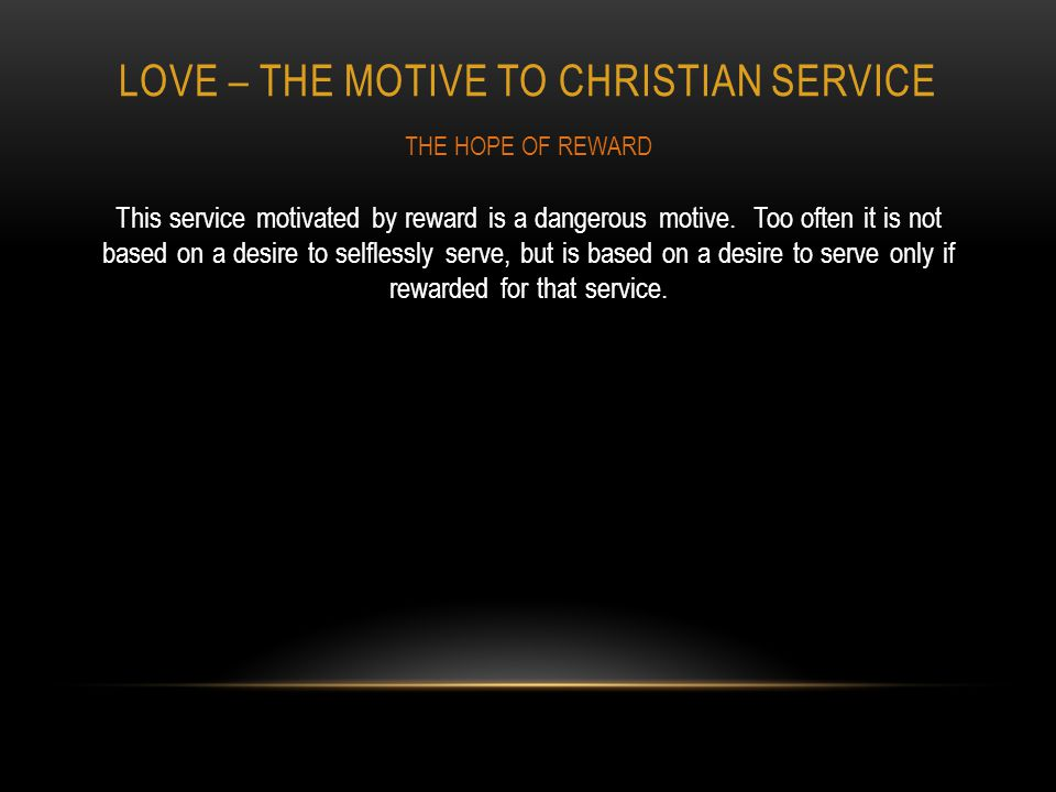 LOVE – THE MOTIVE TO CHRISTIAN SERVICE This service motivated by reward is a dangerous motive.