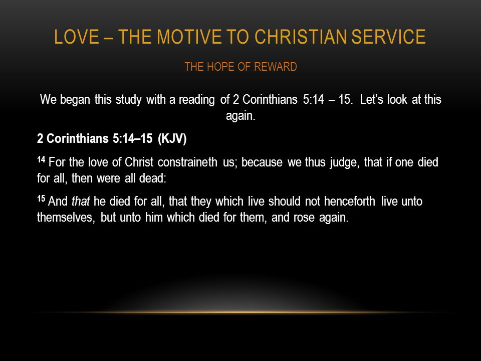LOVE – THE MOTIVE TO CHRISTIAN SERVICE We began this study with a reading of 2 Corinthians 5:14 – 15.