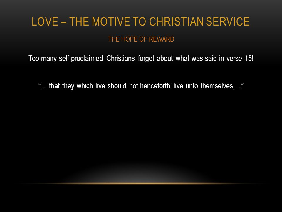 LOVE – THE MOTIVE TO CHRISTIAN SERVICE Too many self-proclaimed Christians forget about what was said in verse 15.
