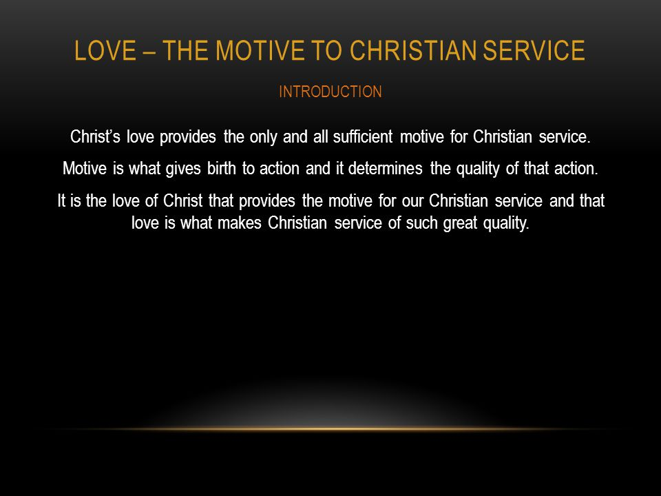LOVE – THE MOTIVE TO CHRISTIAN SERVICE Christs love provides the only and all sufficient motive for Christian service.