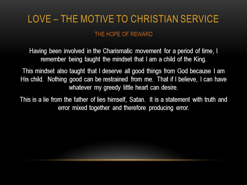 LOVE – THE MOTIVE TO CHRISTIAN SERVICE Having been involved in the Charismatic movement for a period of time, I remember being taught the mindset that I am a child of the King.