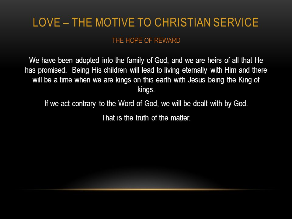 LOVE – THE MOTIVE TO CHRISTIAN SERVICE We have been adopted into the family of God, and we are heirs of all that He has promised.