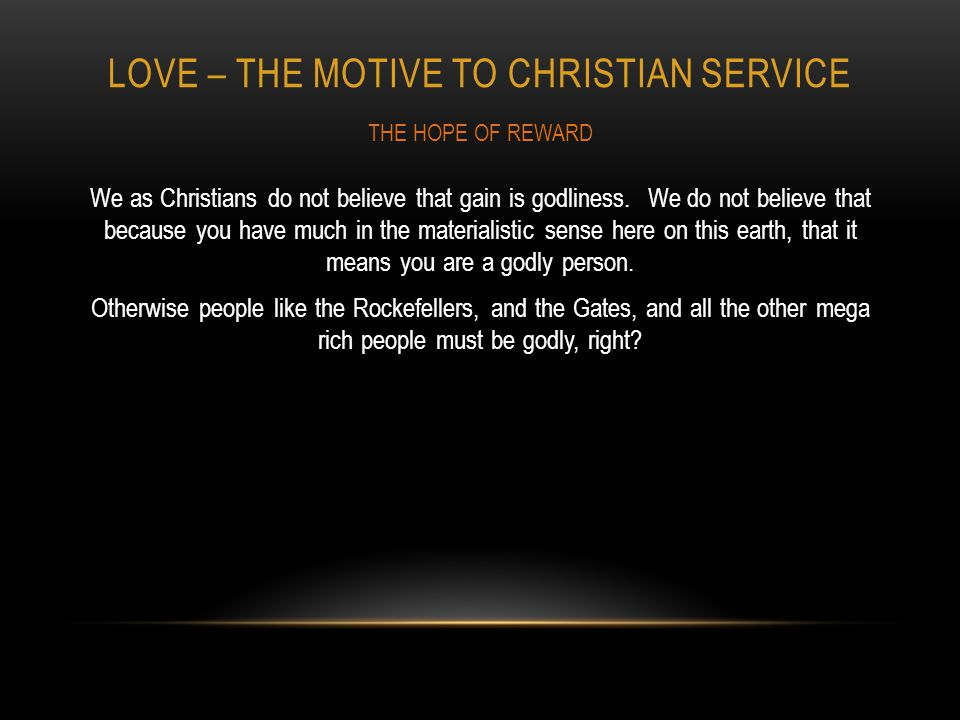 LOVE – THE MOTIVE TO CHRISTIAN SERVICE We as Christians do not believe that gain is godliness.