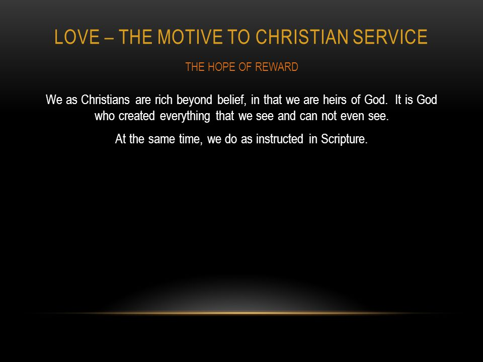 LOVE – THE MOTIVE TO CHRISTIAN SERVICE We as Christians are rich beyond belief, in that we are heirs of God.