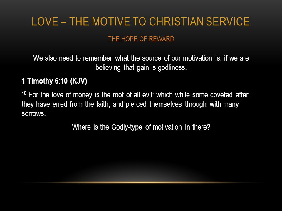 LOVE – THE MOTIVE TO CHRISTIAN SERVICE We also need to remember what the source of our motivation is, if we are believing that gain is godliness.