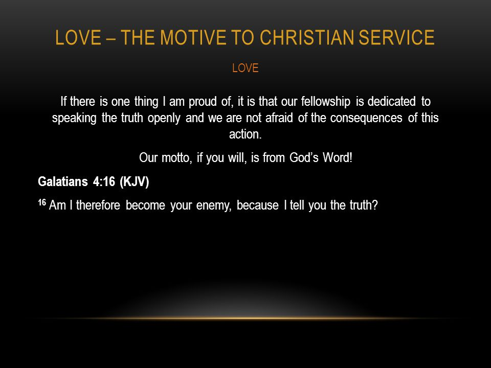 LOVE – THE MOTIVE TO CHRISTIAN SERVICE If there is one thing I am proud of, it is that our fellowship is dedicated to speaking the truth openly and we are not afraid of the consequences of this action.