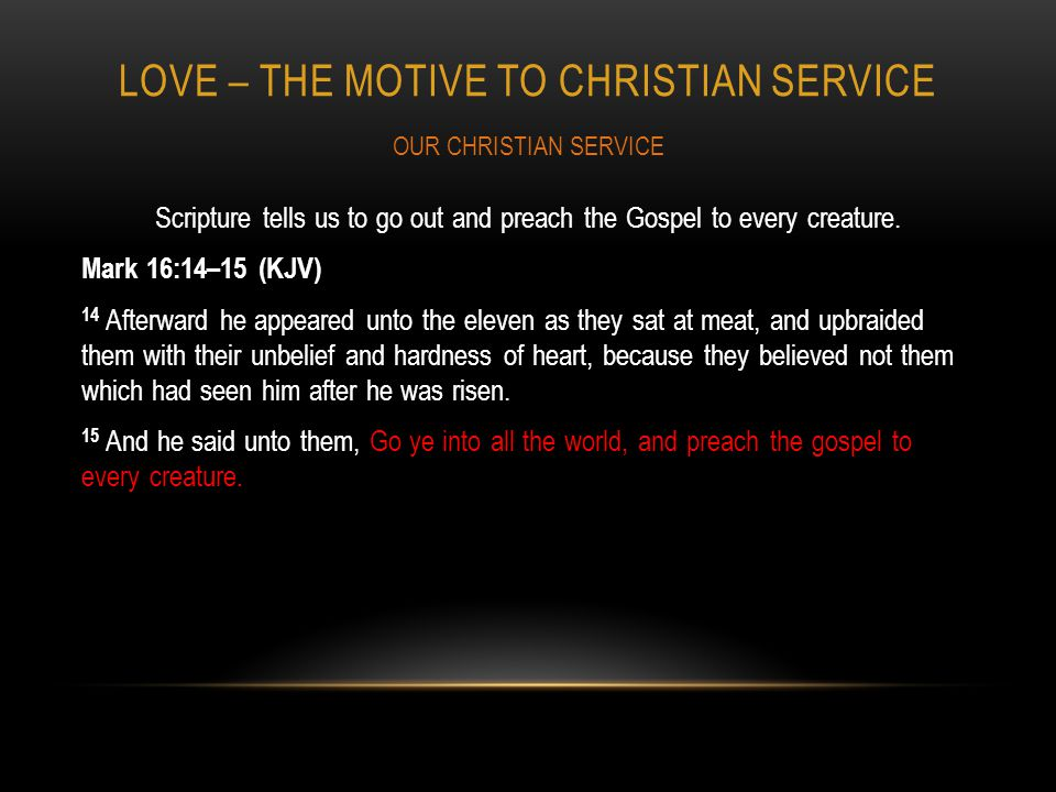 LOVE – THE MOTIVE TO CHRISTIAN SERVICE Scripture tells us to go out and preach the Gospel to every creature.