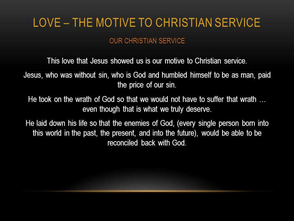 LOVE – THE MOTIVE TO CHRISTIAN SERVICE This love that Jesus showed us is our motive to Christian service.