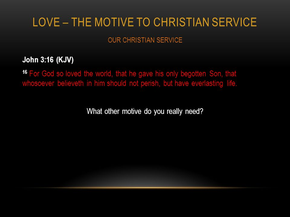 LOVE – THE MOTIVE TO CHRISTIAN SERVICE John 3:16 (KJV) 16 For God so loved the world, that he gave his only begotten Son, that whosoever believeth in him should not perish, but have everlasting life.
