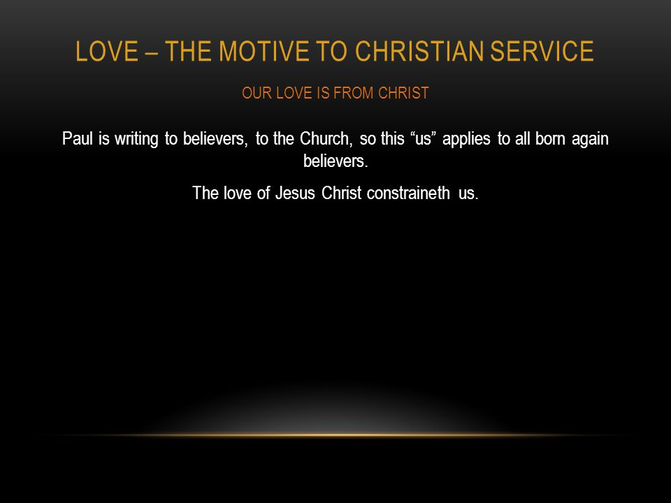 LOVE – THE MOTIVE TO CHRISTIAN SERVICE Paul is writing to believers, to the Church, so this us applies to all born again believers.