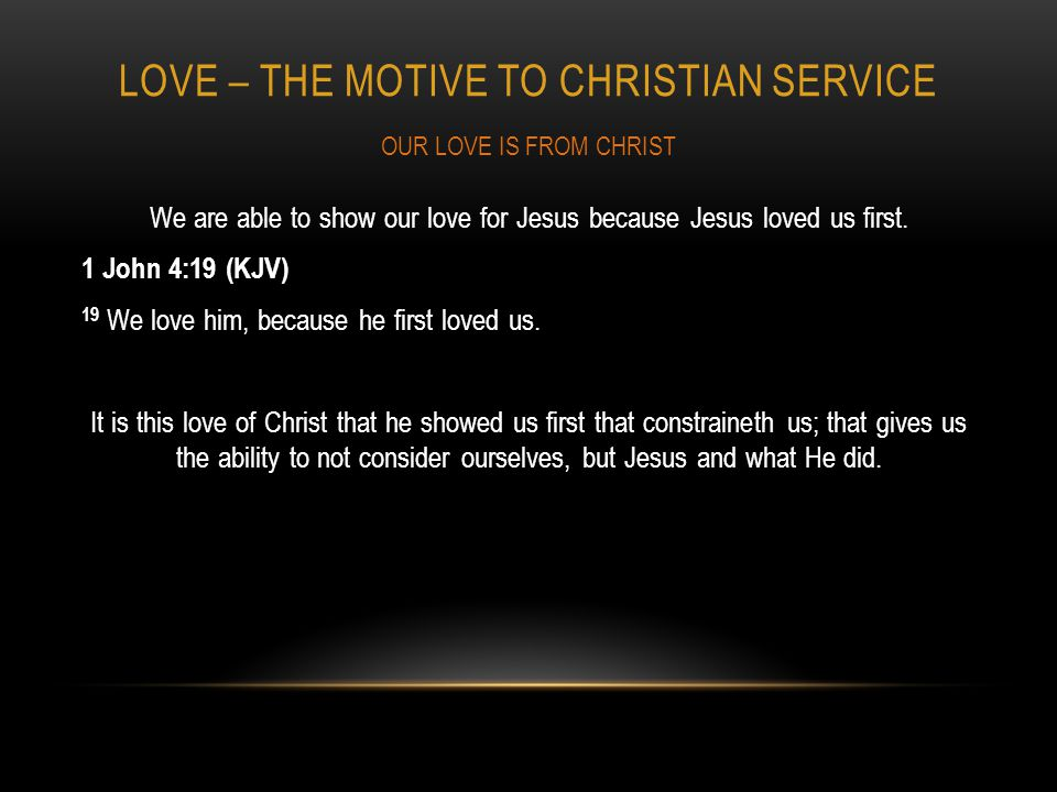 LOVE – THE MOTIVE TO CHRISTIAN SERVICE We are able to show our love for Jesus because Jesus loved us first.