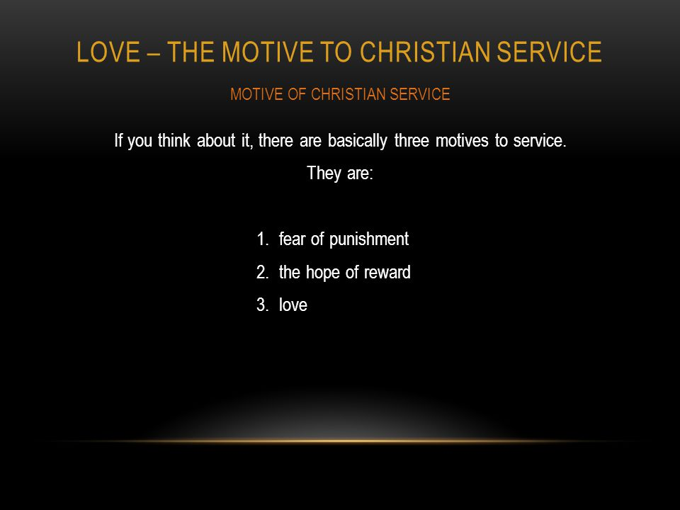 LOVE – THE MOTIVE TO CHRISTIAN SERVICE If you think about it, there are basically three motives to service.