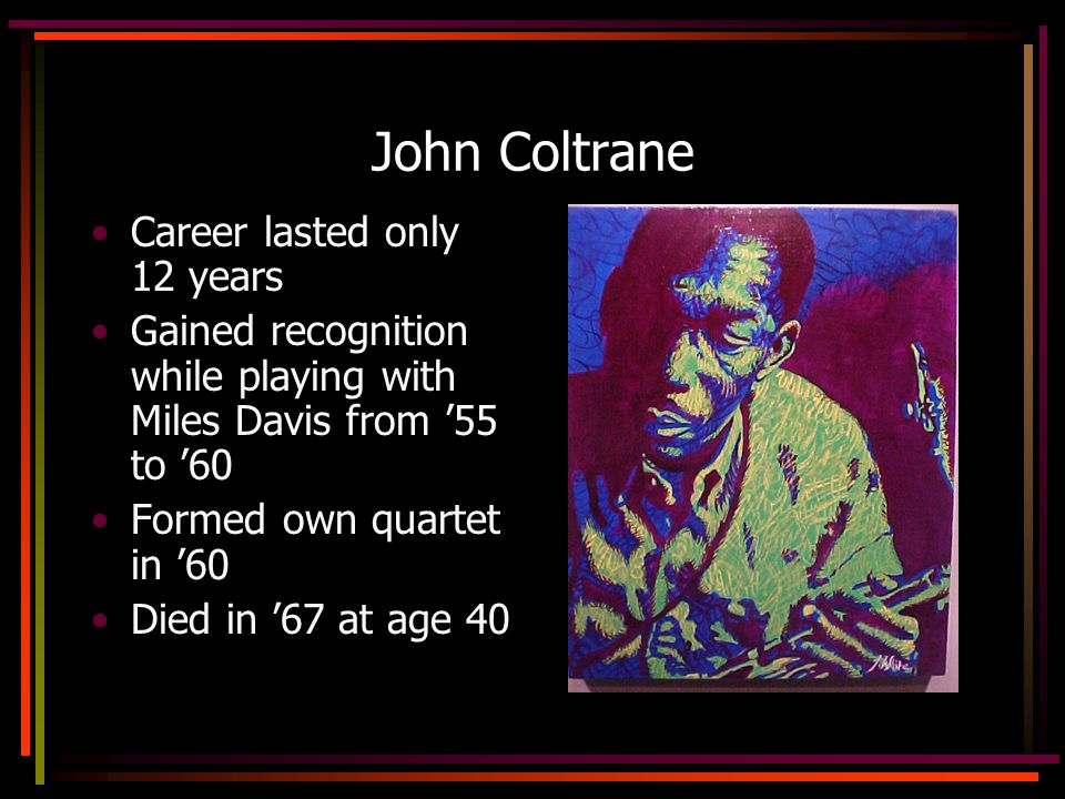 John Coltrane Career lasted only 12 years Gained recognition while playing with Miles Davis from 55 to 60 Formed own quartet in 60 Died in 67 at age 40