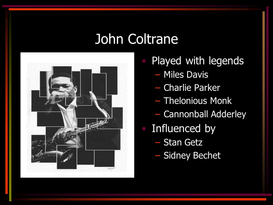 John Coltrane Played with legends –Miles Davis –Charlie Parker –Thelonious Monk –Cannonball Adderley Influenced by –Stan Getz –Sidney Bechet