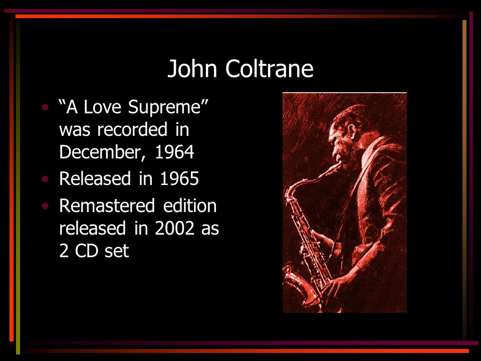 John Coltrane A Love Supreme was recorded in December, 1964 Released in 1965 Remastered edition released in 2002 as 2 CD set