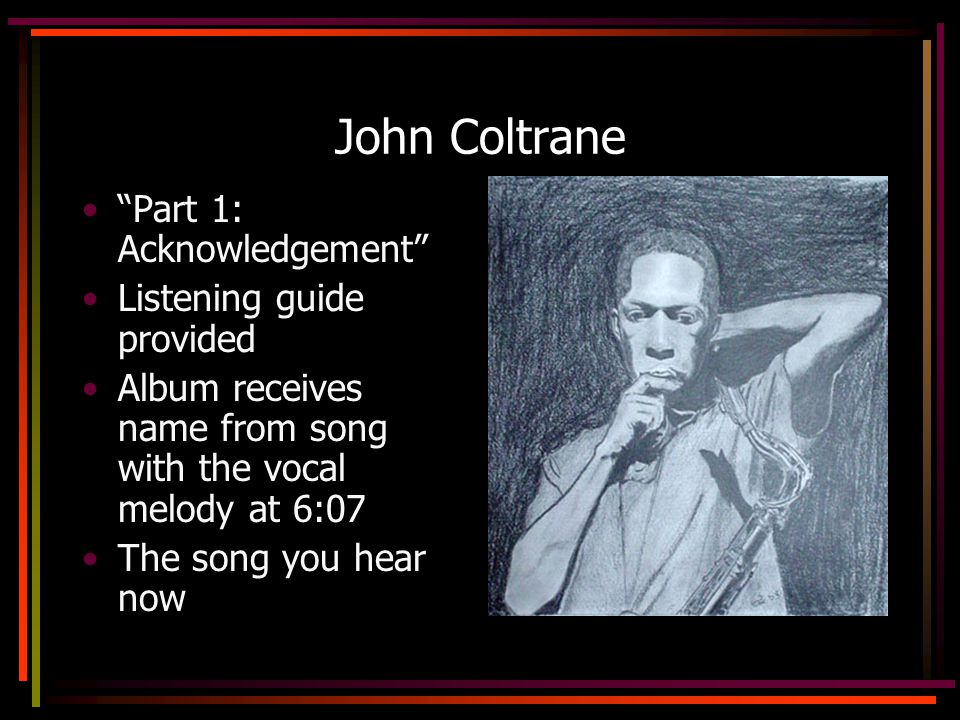 John Coltrane Part 1: Acknowledgement Listening guide provided Album receives name from song with the vocal melody at 6:07 The song you hear now