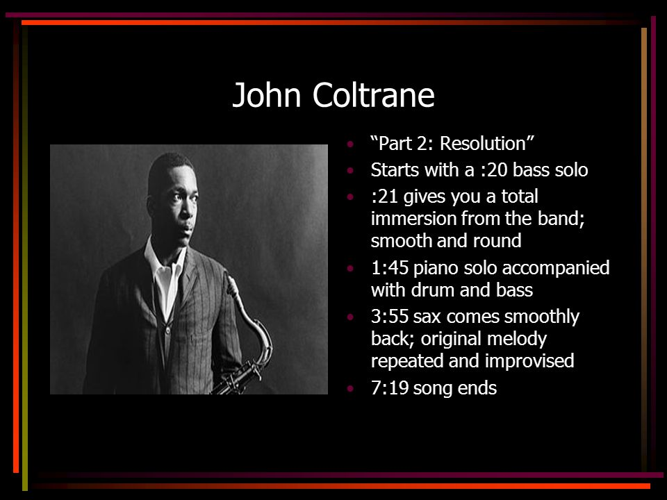 John Coltrane Part 2: Resolution Starts with a :20 bass solo :21 gives you a total immersion from the band; smooth and round 1:45 piano solo accompanied with drum and bass 3:55 sax comes smoothly back; original melody repeated and improvised 7:19 song ends
