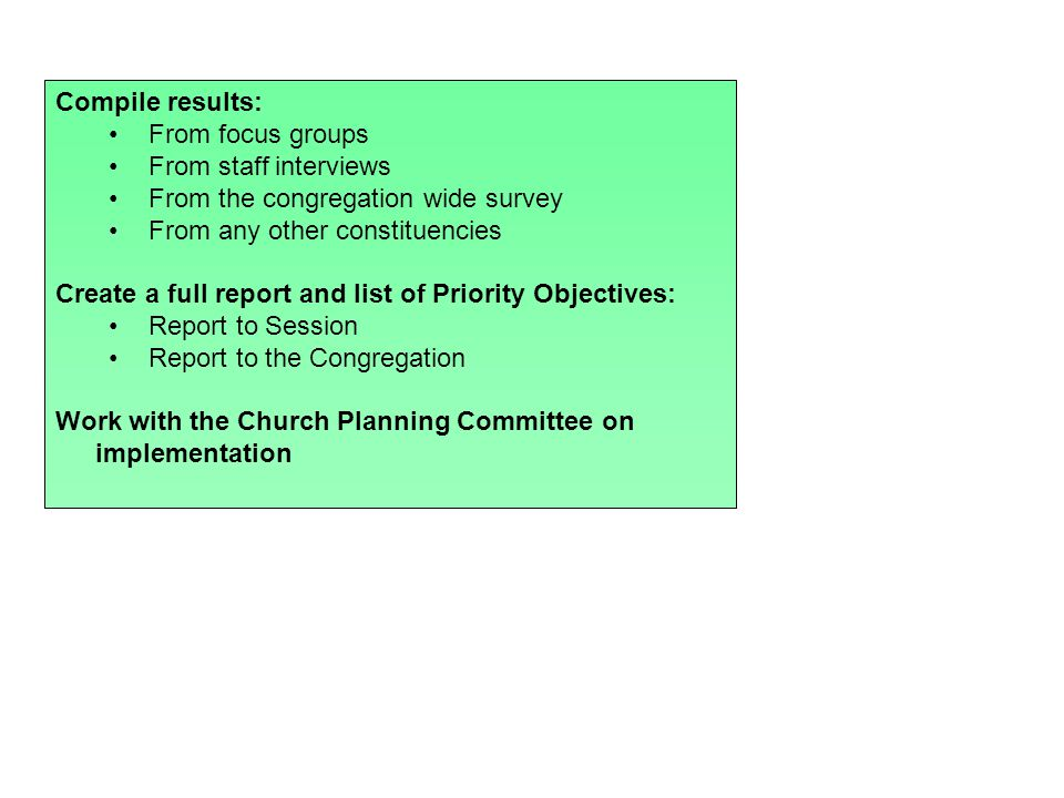 Compile results: From focus groups From staff interviews From the congregation wide survey From any other constituencies Create a full report and list of Priority Objectives: Report to Session Report to the Congregation Work with the Church Planning Committee on implementation