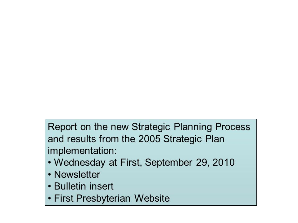 Report on the new Strategic Planning Process and results from the 2005 Strategic Plan implementation: Wednesday at First, September 29, 2010 Newsletter Bulletin insert First Presbyterian Website