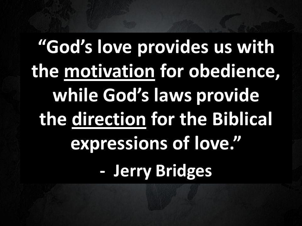 Gods love provides us with the motivation for obedience, while Gods laws provide the direction for the Biblical expressions of love.