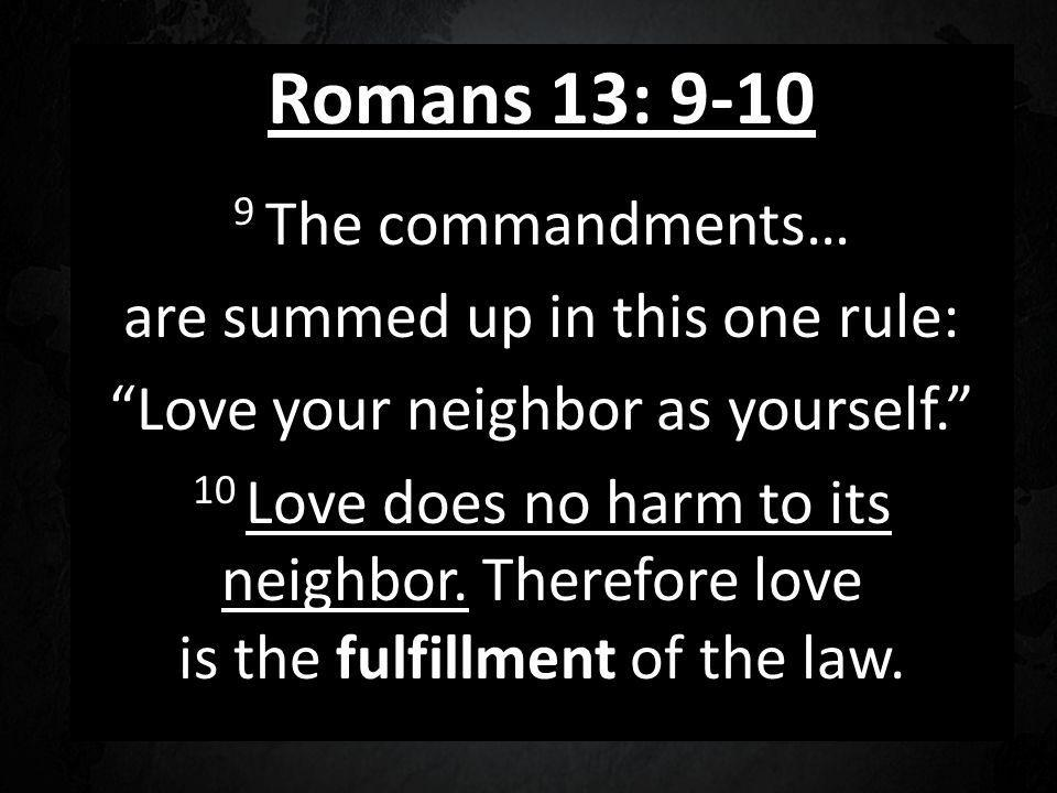 Romans 13: 9-10 9 The commandments… are summed up in this one rule: Love your neighbor as yourself.