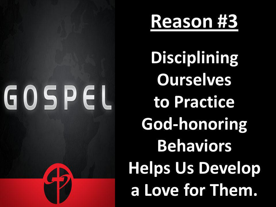 Reason #3 Disciplining Ourselves to Practice God-honoring Behaviors Helps Us Develop a Love for Them.