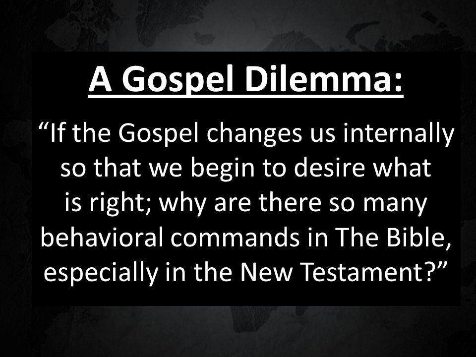 A Gospel Dilemma: If the Gospel changes us internally so that we begin to desire what is right; why are there so many behavioral commands in The Bible, especially in the New Testament