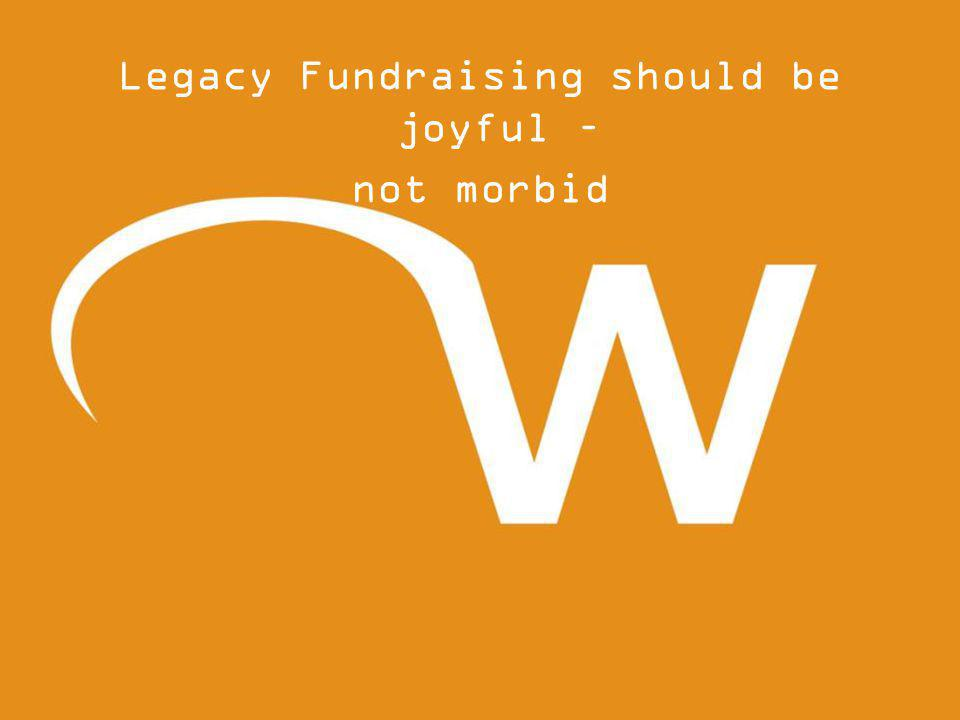 Legacy Fundraising should be joyful – not morbid