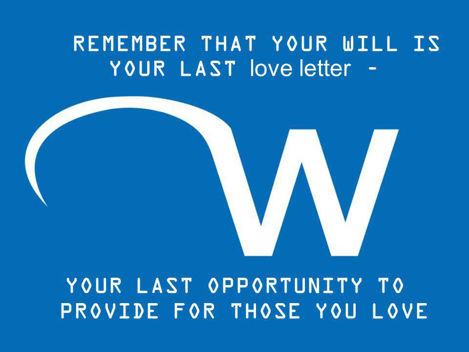 REMEMBER THAT YOUR WILL IS YOUR LAST love letter – YOUR LAST OPPORTUNITY TO PROVIDE FOR THOSE YOU LOVE