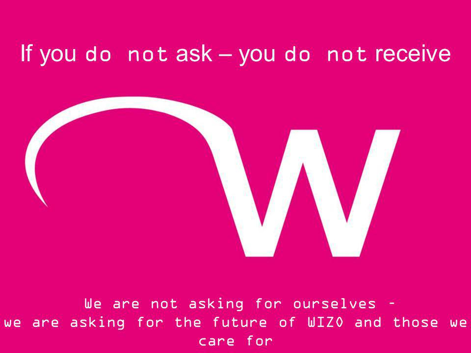 If you do not ask – you do not receive We are not asking for ourselves – we are asking for the future of WIZO and those we care for