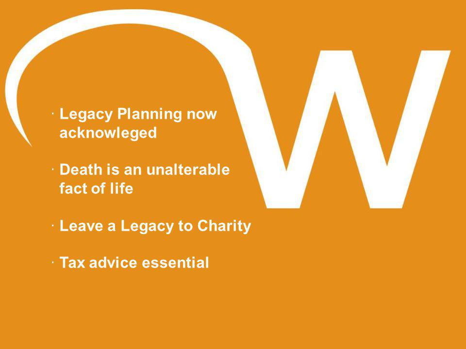 · Legacy Planning now acknowleged · Death is an unalterable fact of life · Leave a Legacy to Charity · Tax advice essential