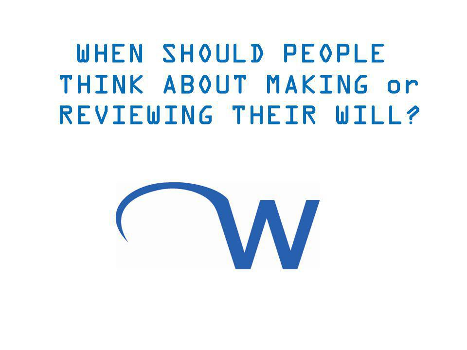 WHEN SHOULD PEOPLE THINK ABOUT MAKING or REVIEWING THEIR WILL