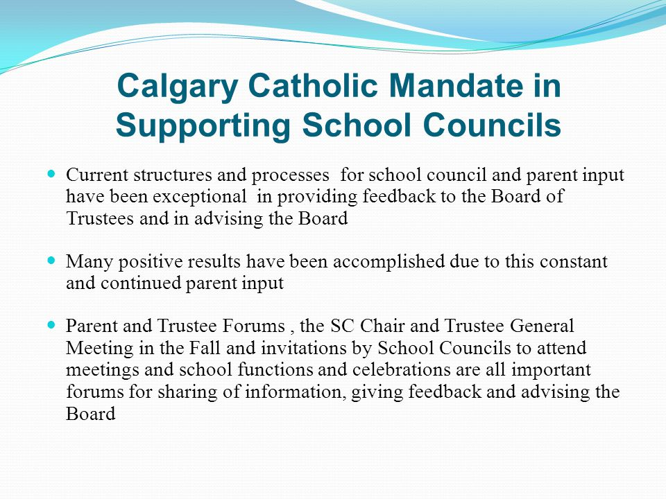 Calgary Catholic Mandate in Supporting School Councils Current structures and processes for school council and parent input have been exceptional in providing feedback to the Board of Trustees and in advising the Board Many positive results have been accomplished due to this constant and continued parent input Parent and Trustee Forums, the SC Chair and Trustee General Meeting in the Fall and invitations by School Councils to attend meetings and school functions and celebrations are all important forums for sharing of information, giving feedback and advising the Board