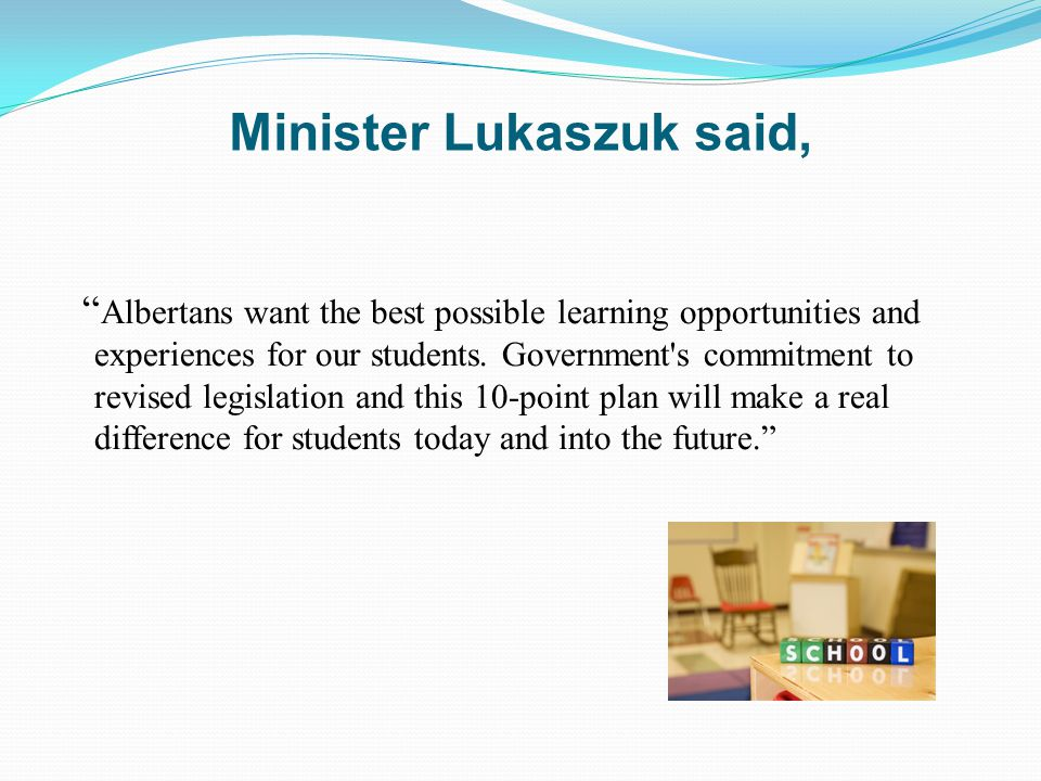 Minister Lukaszuk said, Albertans want the best possible learning opportunities and experiences for our students.