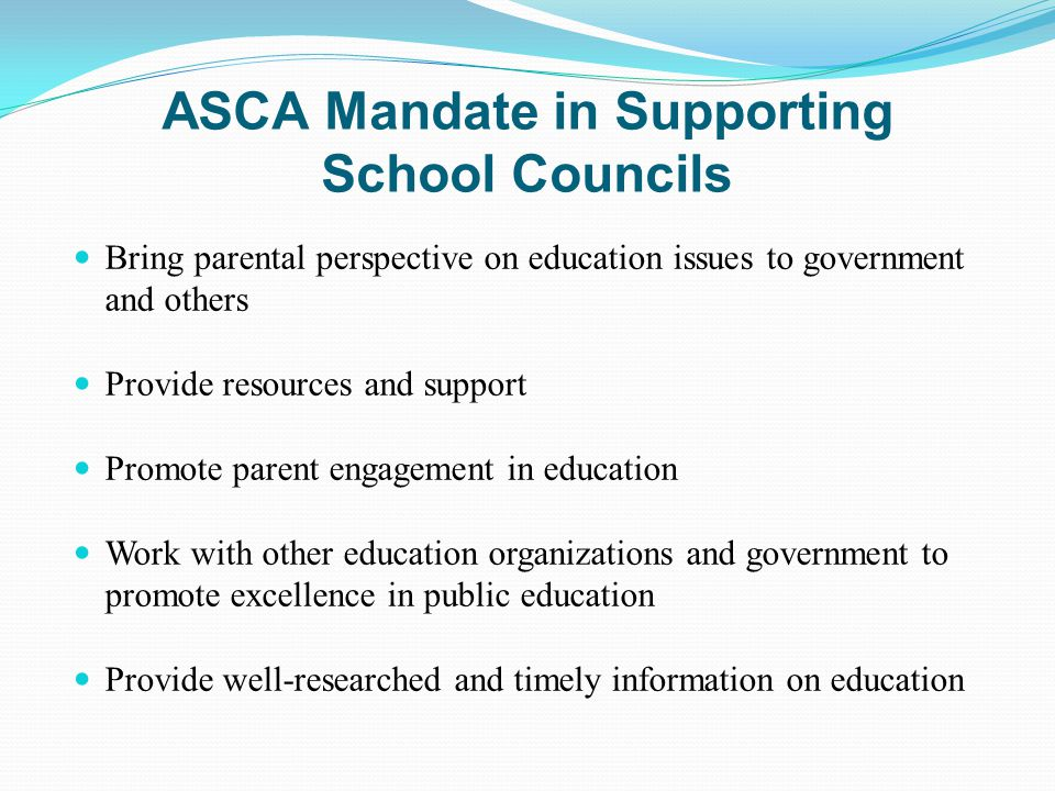 ASCA Mandate in Supporting School Councils Bring parental perspective on education issues to government and others Provide resources and support Promote parent engagement in education Work with other education organizations and government to promote excellence in public education Provide well-researched and timely information on education