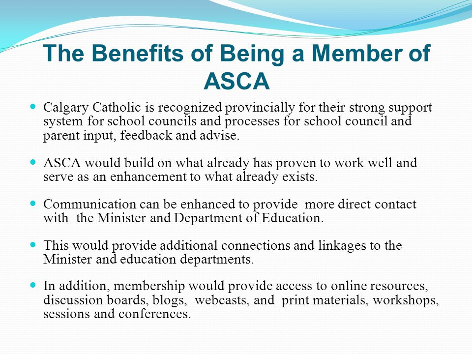The Benefits of Being a Member of ASCA Calgary Catholic is recognized provincially for their strong support system for school councils and processes for school council and parent input, feedback and advise.