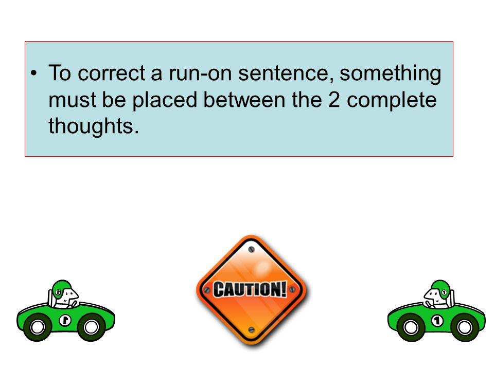 To correct a run-on sentence, something must be placed between the 2 complete thoughts.