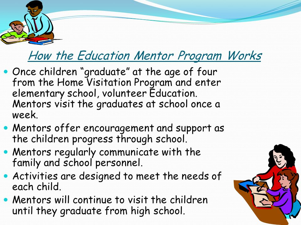 How the Education Mentor Program Works Once children graduate at the age of four from the Home Visitation Program and enter elementary school, volunteer Education.