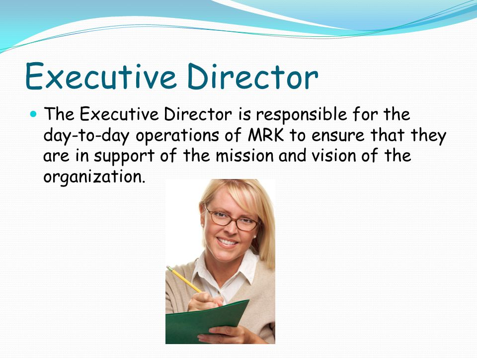 Executive Director The Executive Director is responsible for the day-to-day operations of MRK to ensure that they are in support of the mission and vision of the organization.