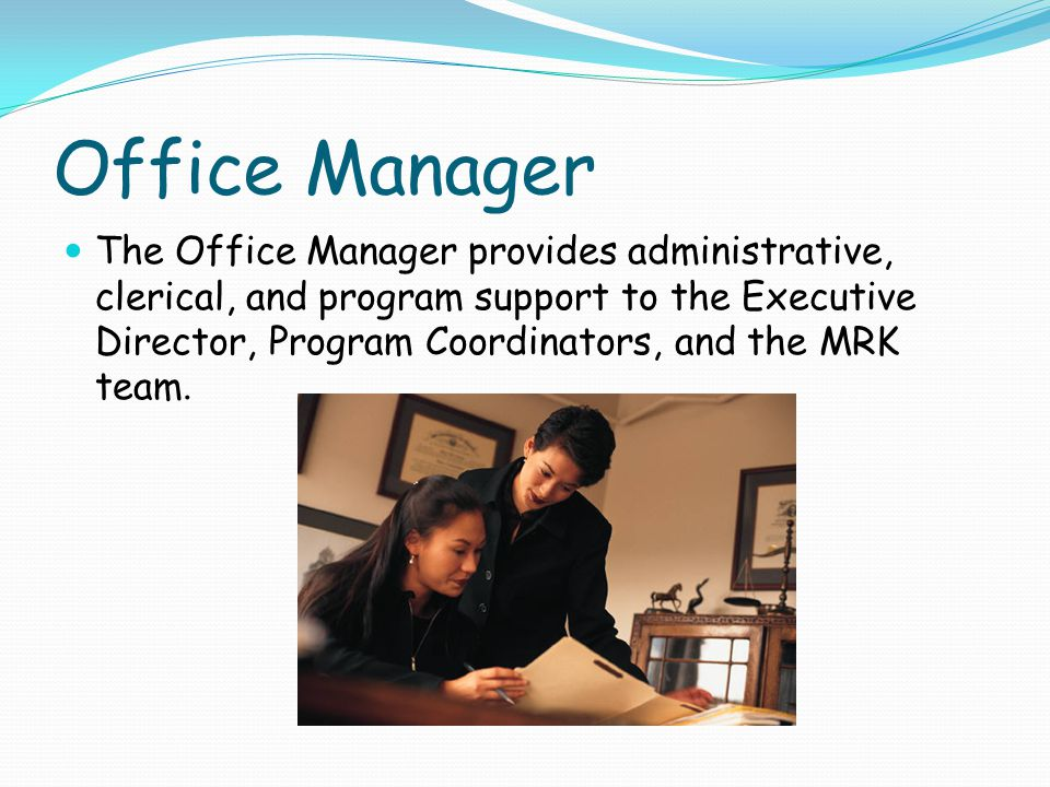 Office Manager The Office Manager provides administrative, clerical, and program support to the Executive Director, Program Coordinators, and the MRK team.