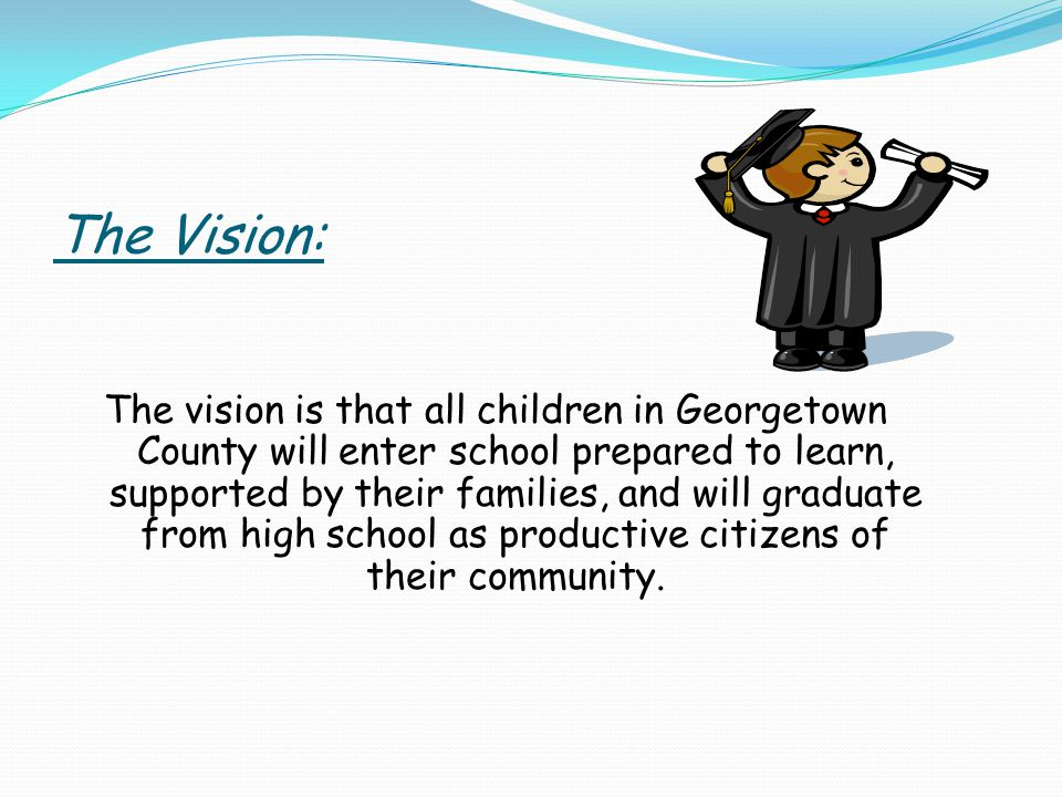 The Vision: The vision is that all children in Georgetown County will enter school prepared to learn, supported by their families, and will graduate from high school as productive citizens of their community.