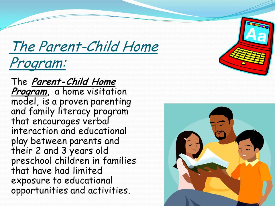 The Parent-Child Home Program: The Parent-Child Home Program, a home visitation model, is a proven parenting and family literacy program that encourages verbal interaction and educational play between parents and their 2 and 3 years old preschool children in families that have had limited exposure to educational opportunities and activities.