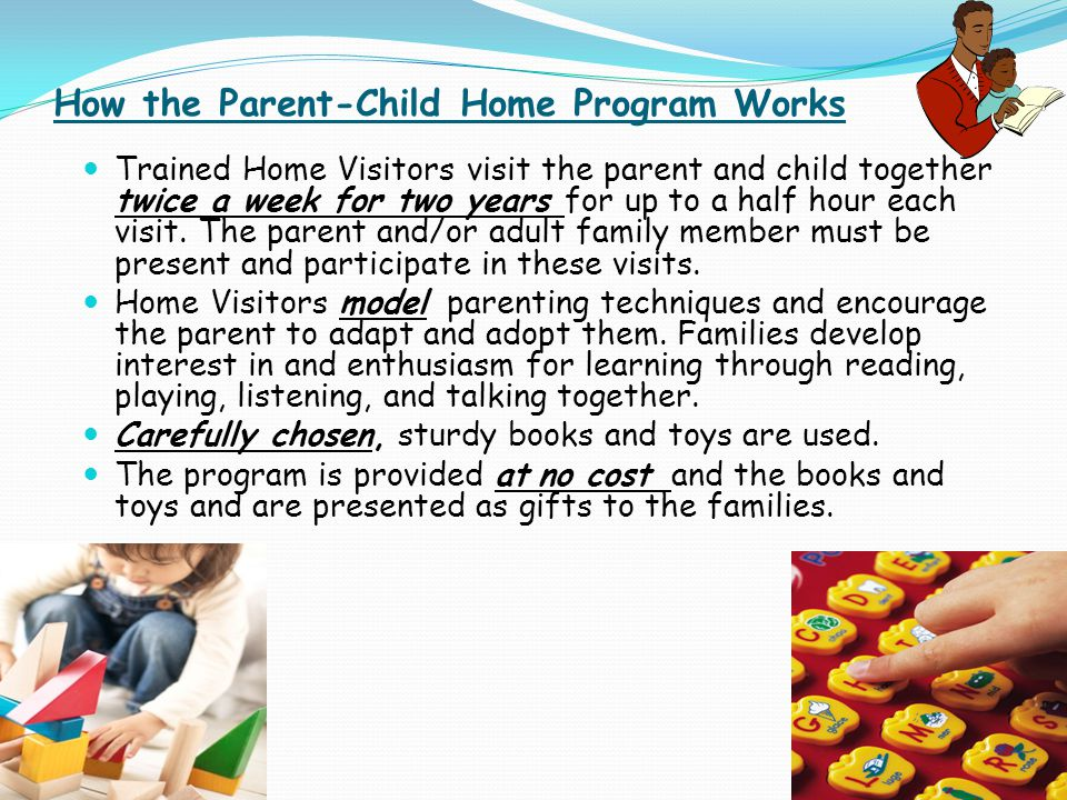 How the Parent-Child Home Program Works Trained Home Visitors visit the parent and child together twice a week for two years for up to a half hour each visit.